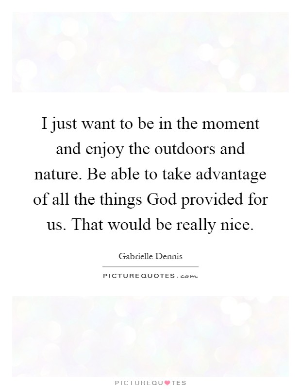 I just want to be in the moment and enjoy the outdoors and nature. Be able to take advantage of all the things God provided for us. That would be really nice Picture Quote #1