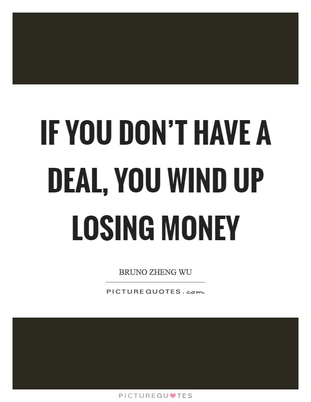 If you don't have a deal, you wind up losing money Picture Quote #1
