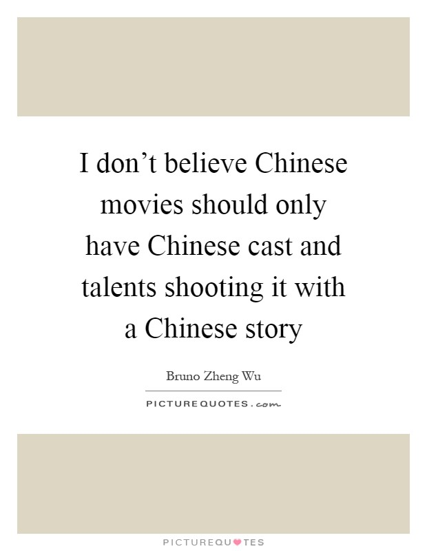 I don't believe Chinese movies should only have Chinese cast and talents shooting it with a Chinese story Picture Quote #1