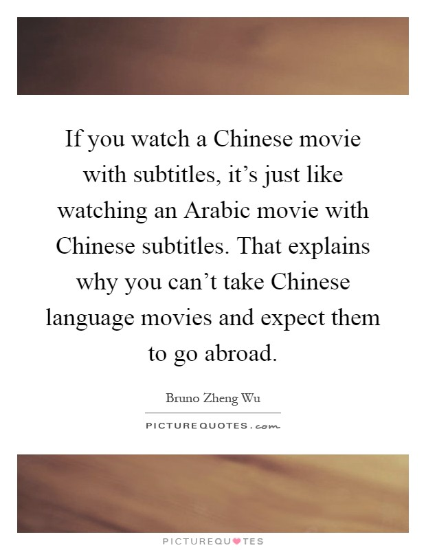 If you watch a Chinese movie with subtitles, it's just like watching an Arabic movie with Chinese subtitles. That explains why you can't take Chinese language movies and expect them to go abroad Picture Quote #1