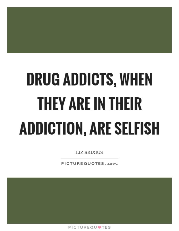 Drug addicts, when they are in their addiction, are selfish Picture Quote #1