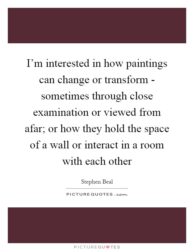 I'm interested in how paintings can change or transform - sometimes through close examination or viewed from afar; or how they hold the space of a wall or interact in a room with each other Picture Quote #1