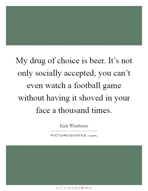 My drug of choice is beer. It's not only socially accepted, you can't even watch a football game without having it shoved in your face a thousand times Picture Quote #1
