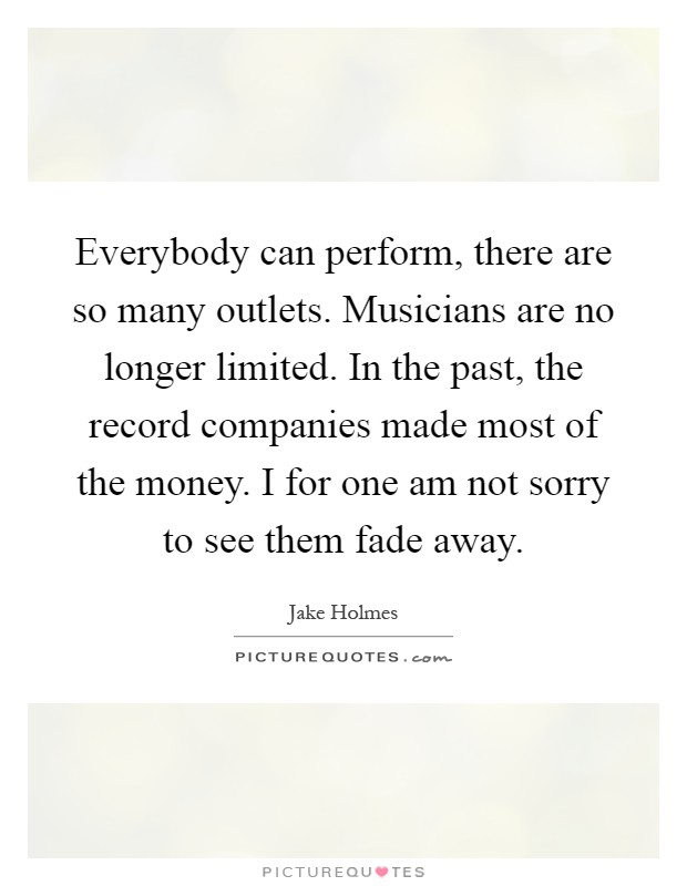Everybody can perform, there are so many outlets. Musicians are no longer limited. In the past, the record companies made most of the money. I for one am not sorry to see them fade away Picture Quote #1