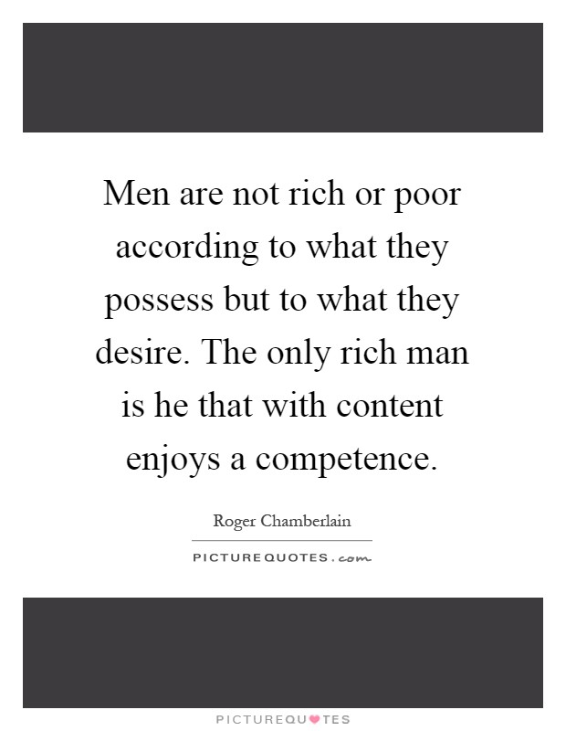 Men are not rich or poor according to what they possess but to what they desire. The only rich man is he that with content enjoys a competence Picture Quote #1