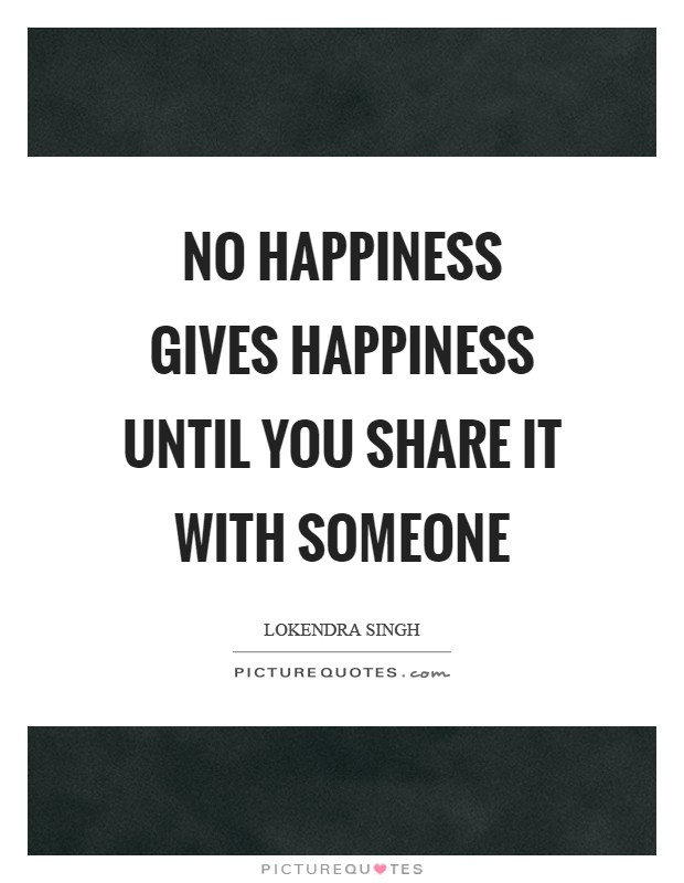 No happiness gives happiness until you share it with someone Picture Quote #1