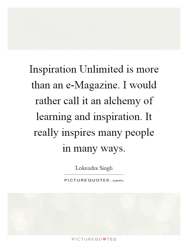 Inspiration Unlimited is more than an e-Magazine. I would rather call it an alchemy of learning and inspiration. It really inspires many people in many ways Picture Quote #1