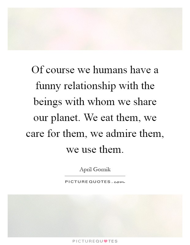 Of course we humans have a funny relationship with the beings with whom we share our planet. We eat them, we care for them, we admire them, we use them Picture Quote #1