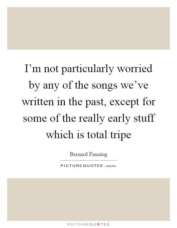 I'm not particularly worried by any of the songs we've written in the past, except for some of the really early stuff which is total tripe Picture Quote #1