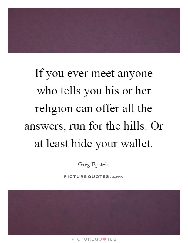 If you ever meet anyone who tells you his or her religion can offer all the answers, run for the hills. Or at least hide your wallet Picture Quote #1