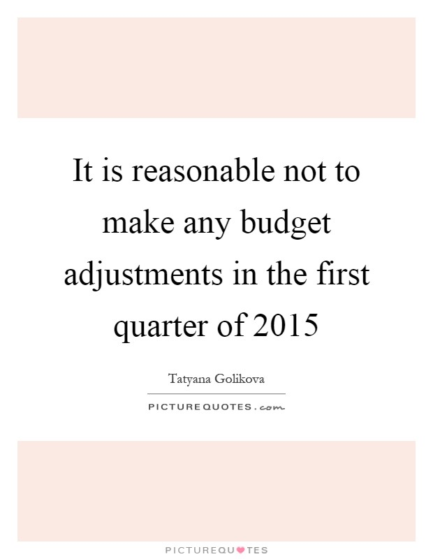 It is reasonable not to make any budget adjustments in the first quarter of 2015 Picture Quote #1