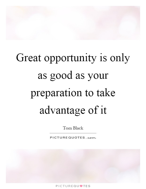 Great opportunity is only as good as your preparation to take advantage of it Picture Quote #1