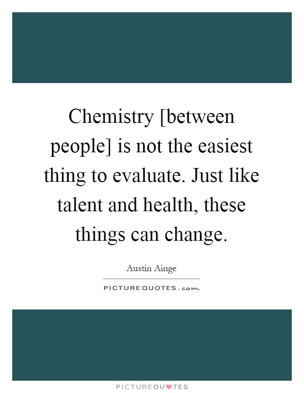 Chemistry [between people] is not the easiest thing to evaluate. Just like talent and health, these things can change Picture Quote #1