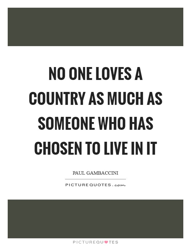 No one loves a country as much as someone who has chosen to live in it Picture Quote #1