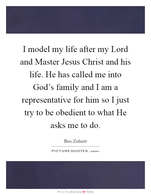 I model my life after my Lord and Master Jesus Christ and his life. He has called me into God's family and I am a representative for him so I just try to be obedient to what He asks me to do Picture Quote #1