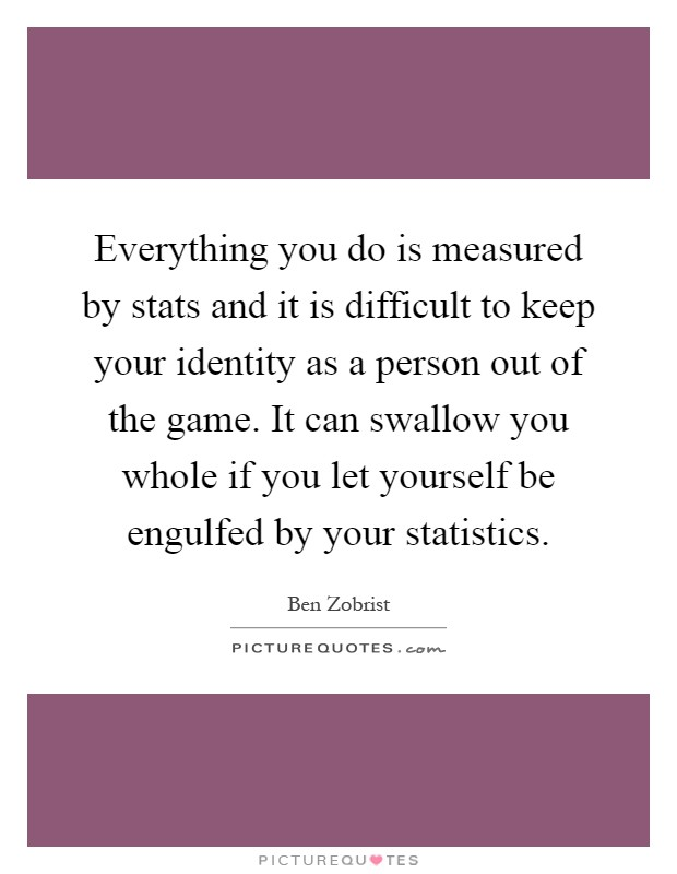 Everything you do is measured by stats and it is difficult to keep your identity as a person out of the game. It can swallow you whole if you let yourself be engulfed by your statistics Picture Quote #1