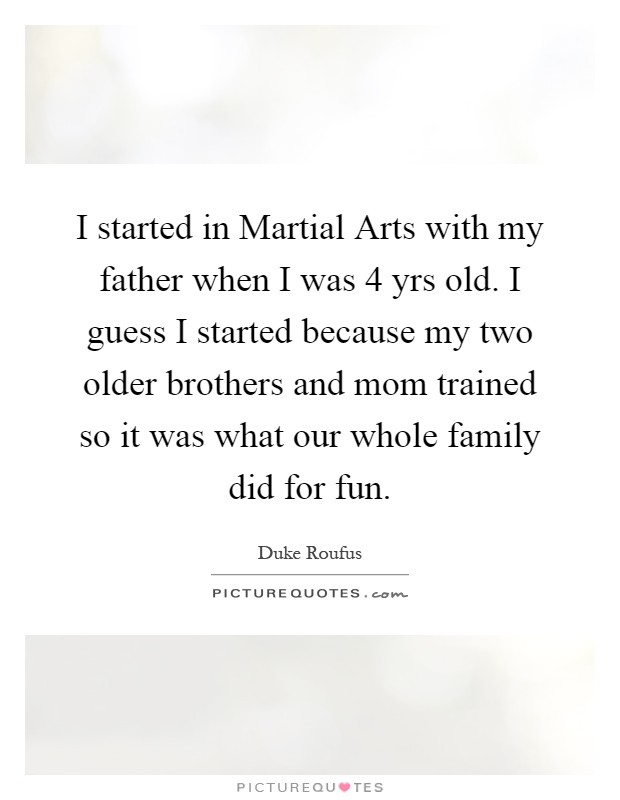 I started in Martial Arts with my father when I was 4 yrs old. I guess I started because my two older brothers and mom trained so it was what our whole family did for fun Picture Quote #1