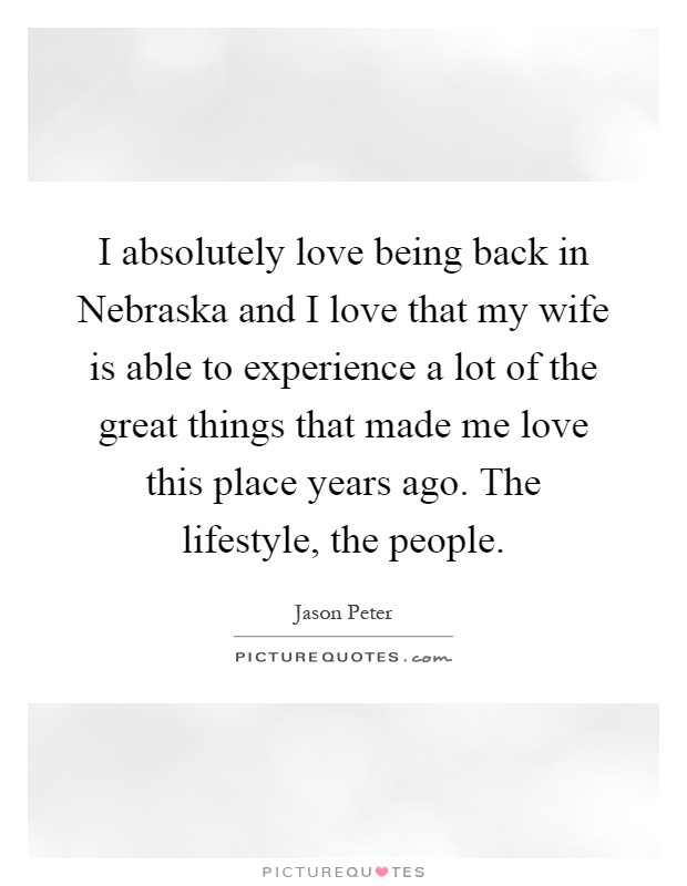 I absolutely love being back in Nebraska and I love that my wife is able to experience a lot of the great things that made me love this place years ago. The lifestyle, the people Picture Quote #1