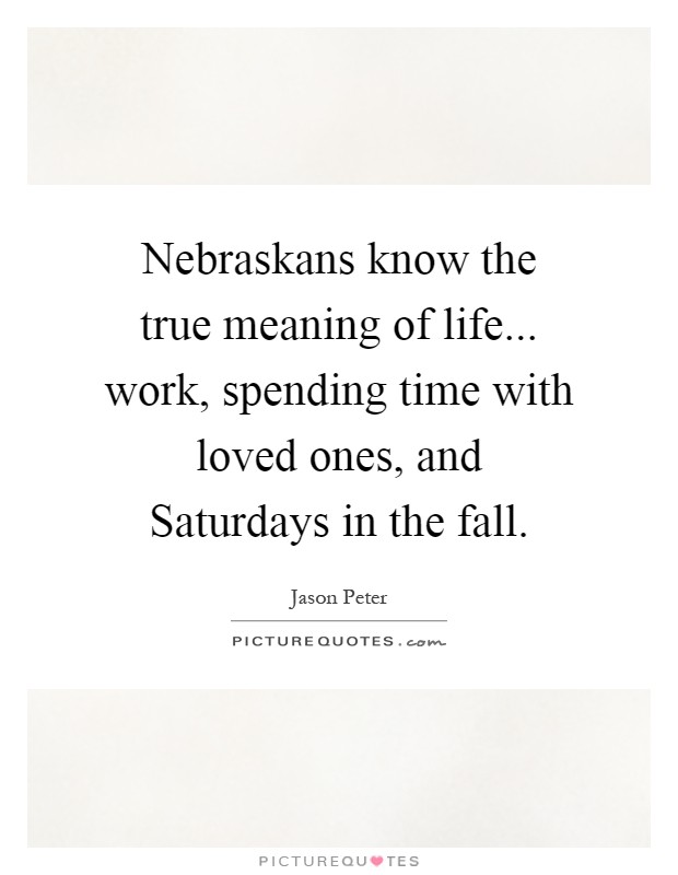 Nebraskans know the true meaning of life... work, spending time with loved ones, and Saturdays in the fall Picture Quote #1