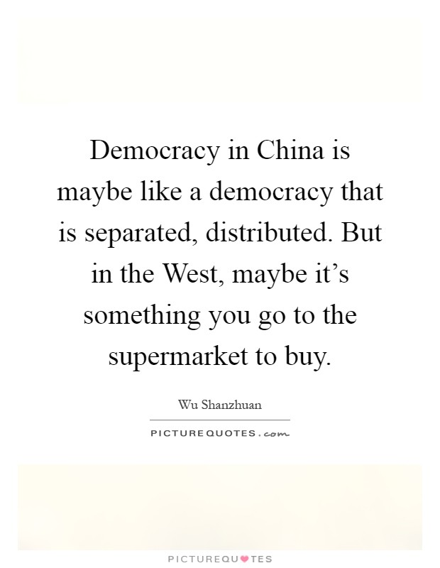 Democracy in China is maybe like a democracy that is separated, distributed. But in the West, maybe it's something you go to the supermarket to buy Picture Quote #1