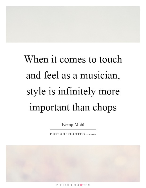 When it comes to touch and feel as a musician, style is infinitely more important than chops Picture Quote #1