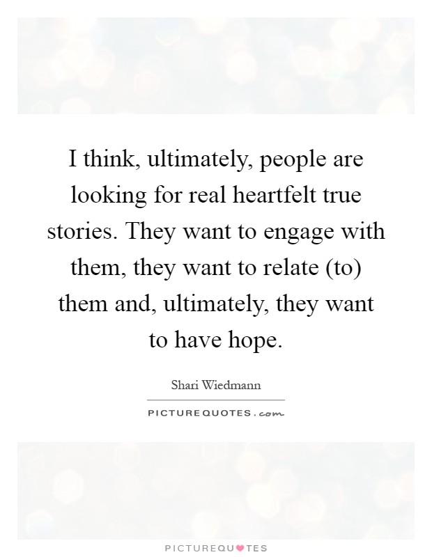 I think, ultimately, people are looking for real heartfelt true stories. They want to engage with them, they want to relate (to) them and, ultimately, they want to have hope Picture Quote #1