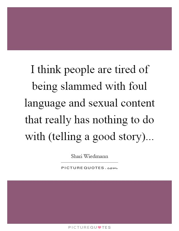 I think people are tired of being slammed with foul language and sexual content that really has nothing to do with (telling a good story) Picture Quote #1