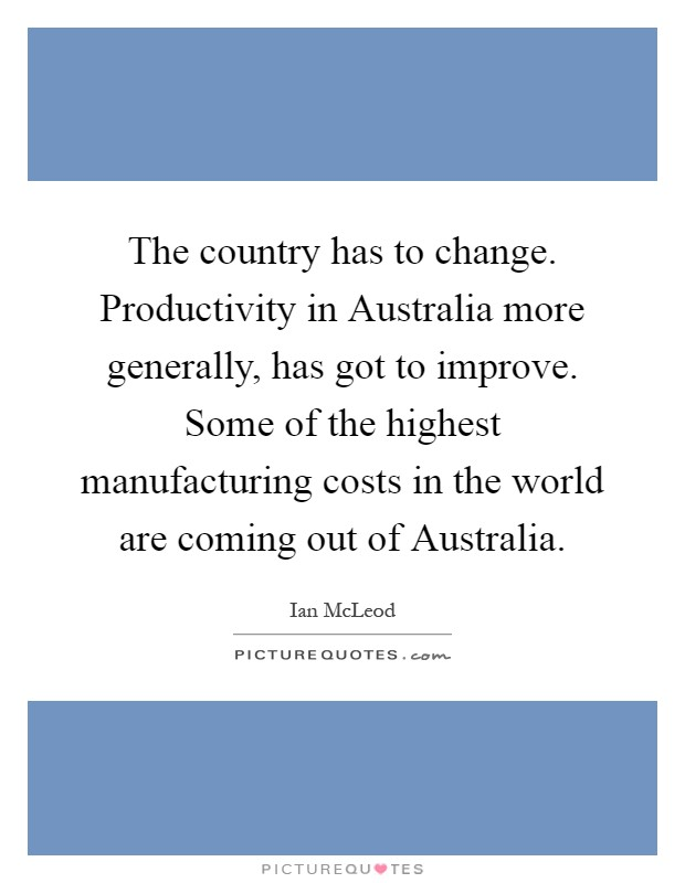 The country has to change. Productivity in Australia more generally, has got to improve. Some of the highest manufacturing costs in the world are coming out of Australia Picture Quote #1