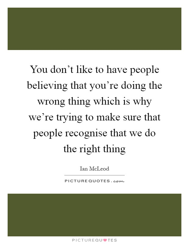 You don't like to have people believing that you're doing the wrong thing which is why we're trying to make sure that people recognise that we do the right thing Picture Quote #1