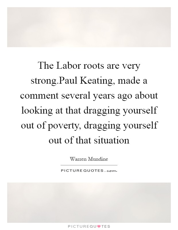 The Labor roots are very strong.Paul Keating, made a comment several years ago about looking at that dragging yourself out of poverty, dragging yourself out of that situation Picture Quote #1