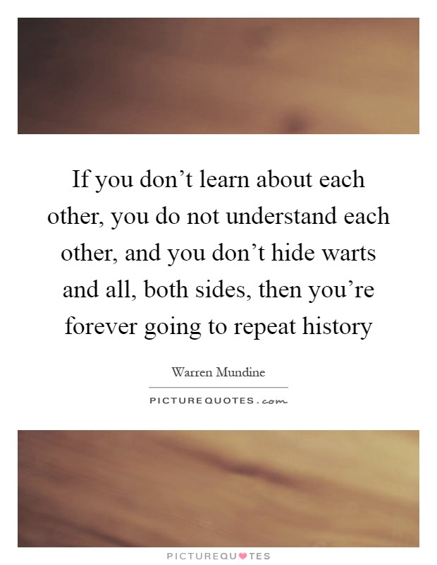If you don't learn about each other, you do not understand each other, and you don't hide warts and all, both sides, then you're forever going to repeat history Picture Quote #1