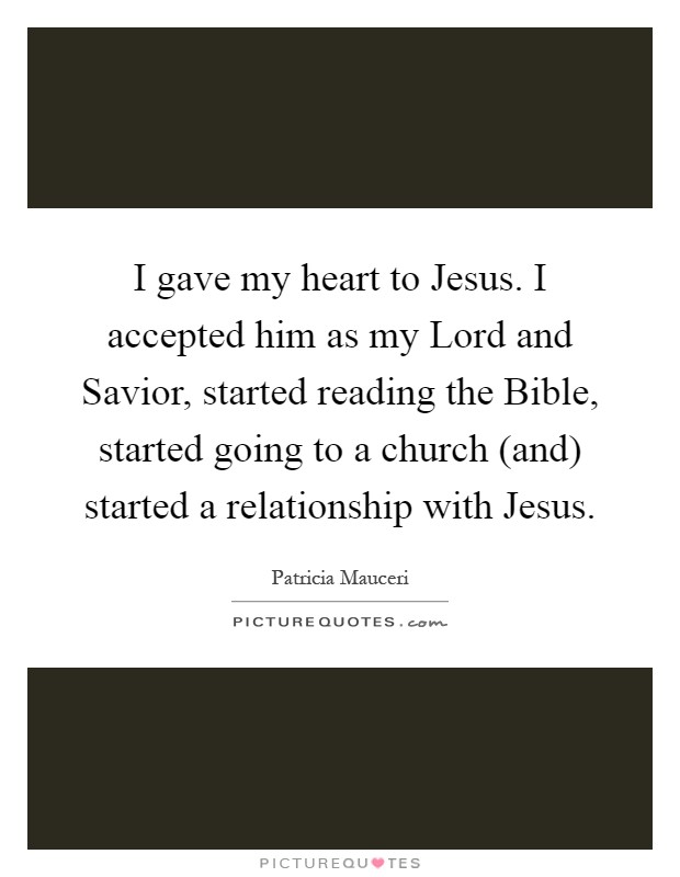 I gave my heart to Jesus. I accepted him as my Lord and Savior, started reading the Bible, started going to a church (and) started a relationship with Jesus Picture Quote #1