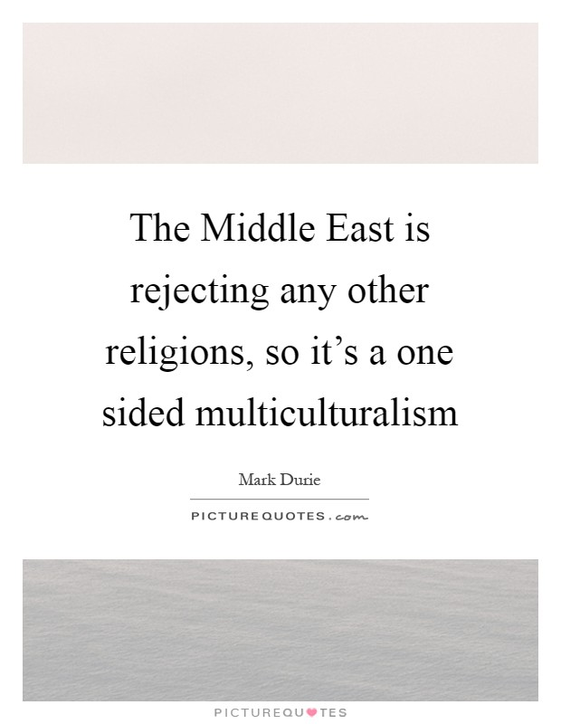 The Middle East is rejecting any other religions, so it's a one sided multiculturalism Picture Quote #1