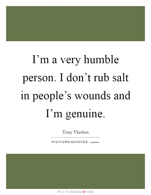 I'm a very humble person. I don't rub salt in people's wounds and I'm genuine Picture Quote #1
