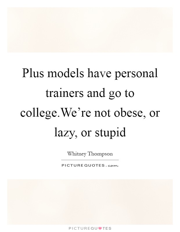 Plus models have personal trainers and go to college.We're not obese, or lazy, or stupid Picture Quote #1