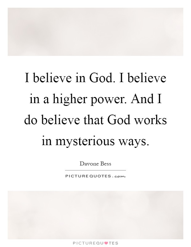 I believe in God. I believe in a higher power. And I do believe that God works in mysterious ways Picture Quote #1