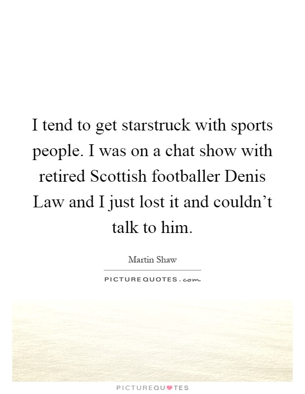 I tend to get starstruck with sports people. I was on a chat show with retired Scottish footballer Denis Law and I just lost it and couldn't talk to him Picture Quote #1