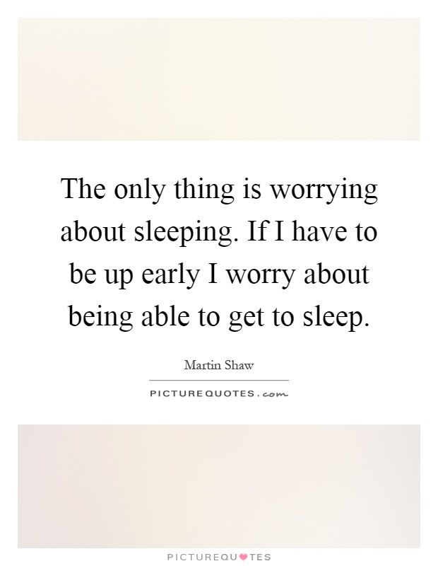The only thing is worrying about sleeping. If I have to be up early I worry about being able to get to sleep Picture Quote #1