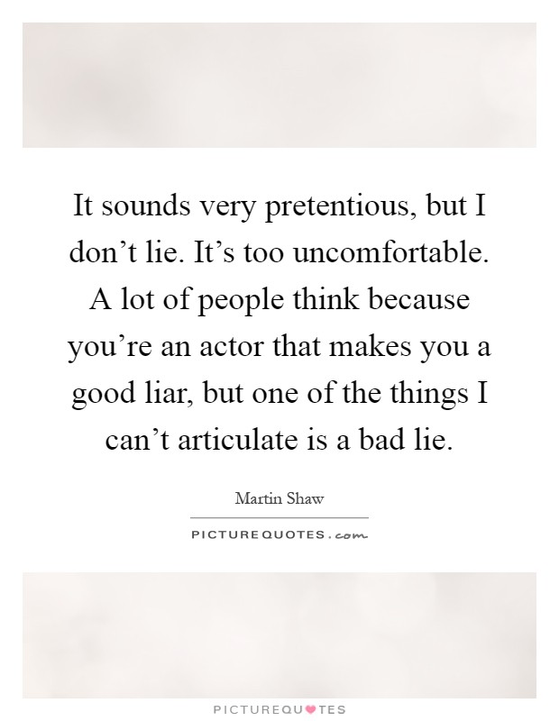 It sounds very pretentious, but I don't lie. It's too uncomfortable. A lot of people think because you're an actor that makes you a good liar, but one of the things I can't articulate is a bad lie Picture Quote #1