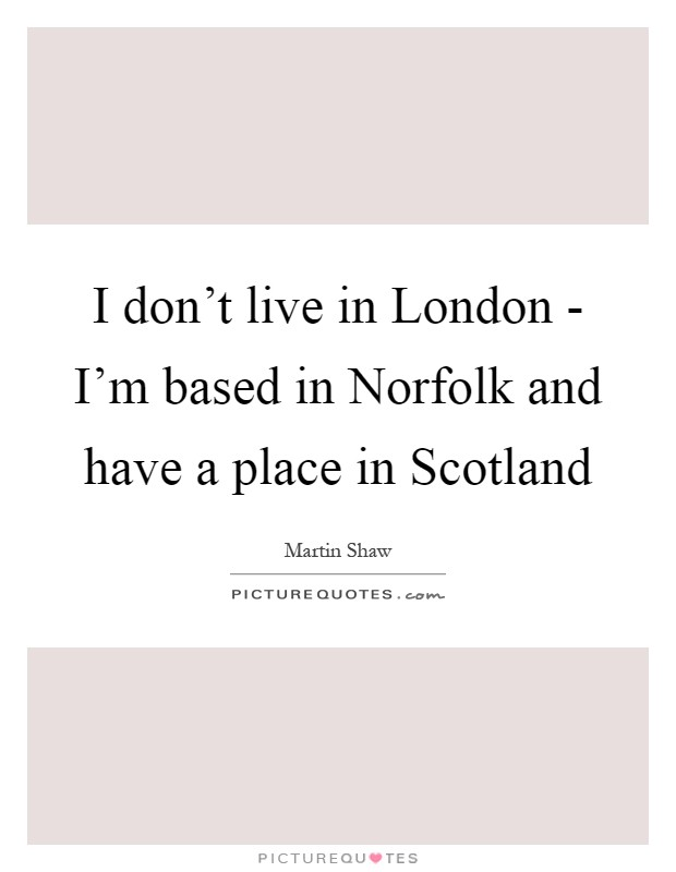 I don't live in London - I'm based in Norfolk and have a place in Scotland Picture Quote #1