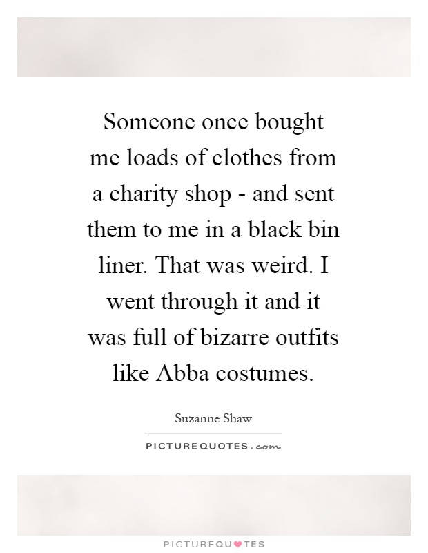 Someone once bought me loads of clothes from a charity shop - and sent them to me in a black bin liner. That was weird. I went through it and it was full of bizarre outfits like Abba costumes Picture Quote #1