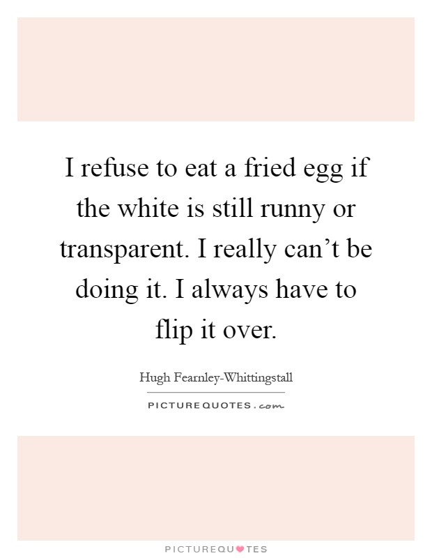 I refuse to eat a fried egg if the white is still runny or transparent. I really can't be doing it. I always have to flip it over Picture Quote #1