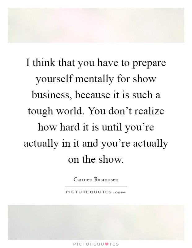 I think that you have to prepare yourself mentally for show business, because it is such a tough world. You don't realize how hard it is until you're actually in it and you're actually on the show Picture Quote #1