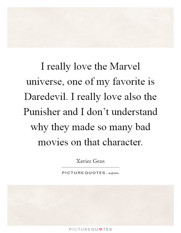I really love the Marvel universe, one of my favorite is Daredevil. I really love also the Punisher and I don't understand why they made so many bad movies on that character Picture Quote #1