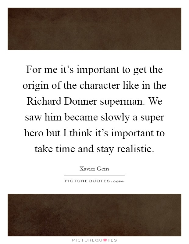For me it's important to get the origin of the character like in the Richard Donner superman. We saw him became slowly a super hero but I think it's important to take time and stay realistic Picture Quote #1