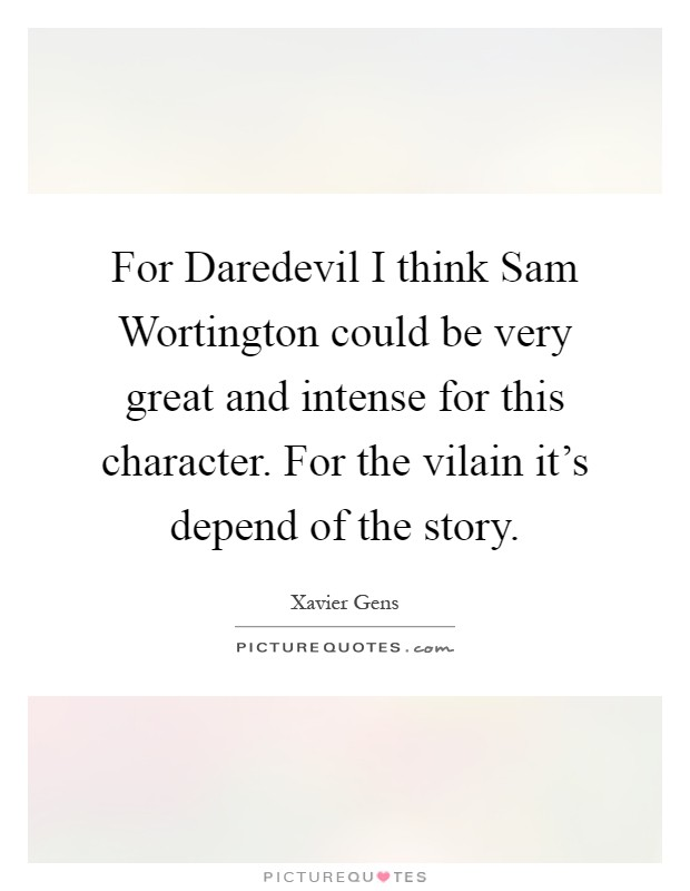 For Daredevil I think Sam Wortington could be very great and intense for this character. For the vilain it's depend of the story Picture Quote #1