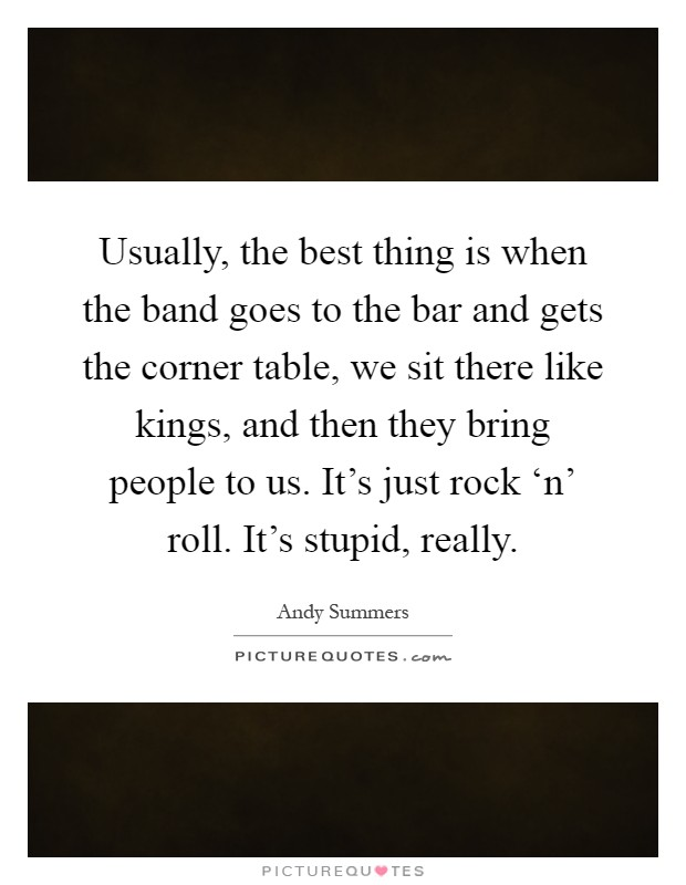 Usually, the best thing is when the band goes to the bar and gets the corner table, we sit there like kings, and then they bring people to us. It's just rock 'n' roll. It's stupid, really Picture Quote #1