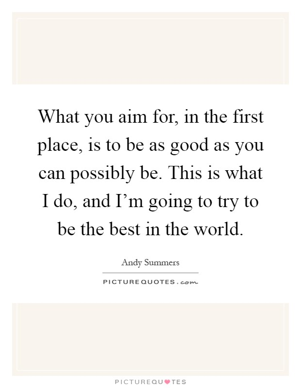 What you aim for, in the first place, is to be as good as you can possibly be. This is what I do, and I'm going to try to be the best in the world Picture Quote #1