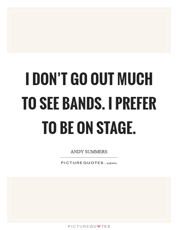 I don't go out much to see bands. I prefer to be on stage Picture Quote #1