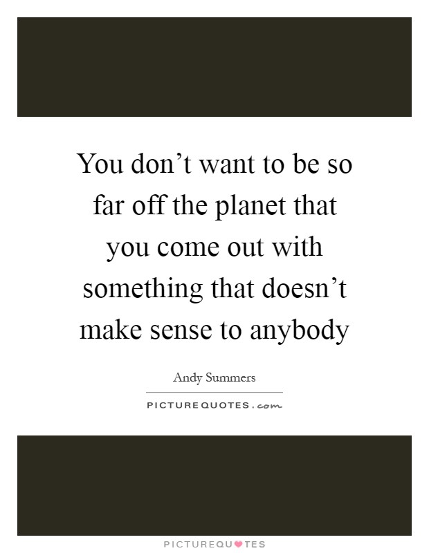 You don't want to be so far off the planet that you come out with something that doesn't make sense to anybody Picture Quote #1